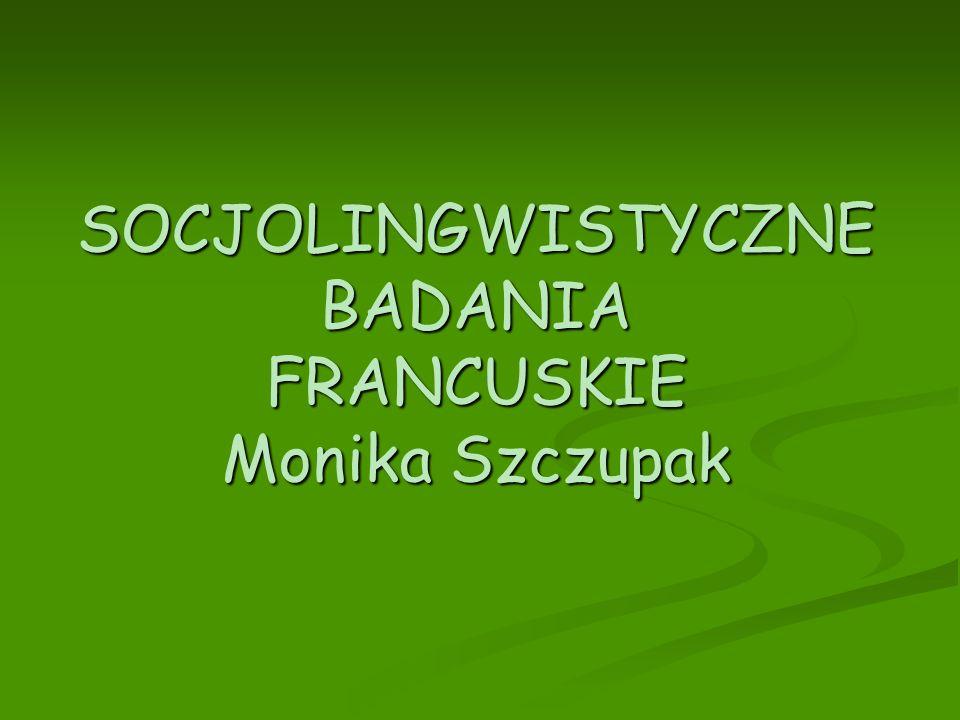 SOCJOLINGWISTYCZNE BADANIA FRANCUSKIE Monika Szczupak