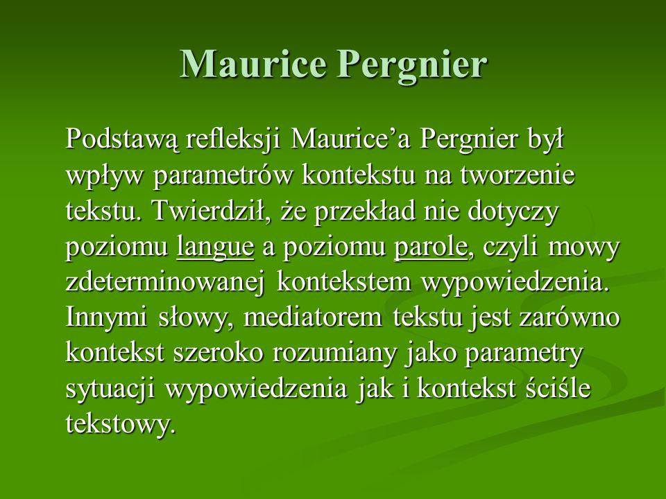 Maurice Pergnier Podstawą refleksji Maurice'a Pergnier był wpływ parametrów kontekstu na tworzenie tekstu. Twierdził, że przekład nie dotyczy poziomu