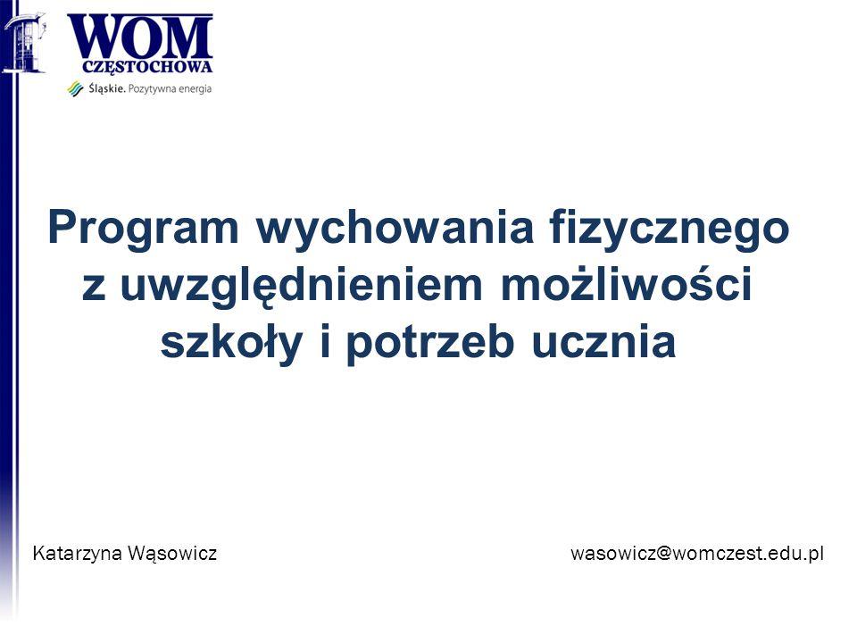 Program wychowania fizycznego z uwzględnieniem możliwości szkoły i potrzeb ucznia Katarzyna Wąsowiczwasowicz@womczest.edu.pl