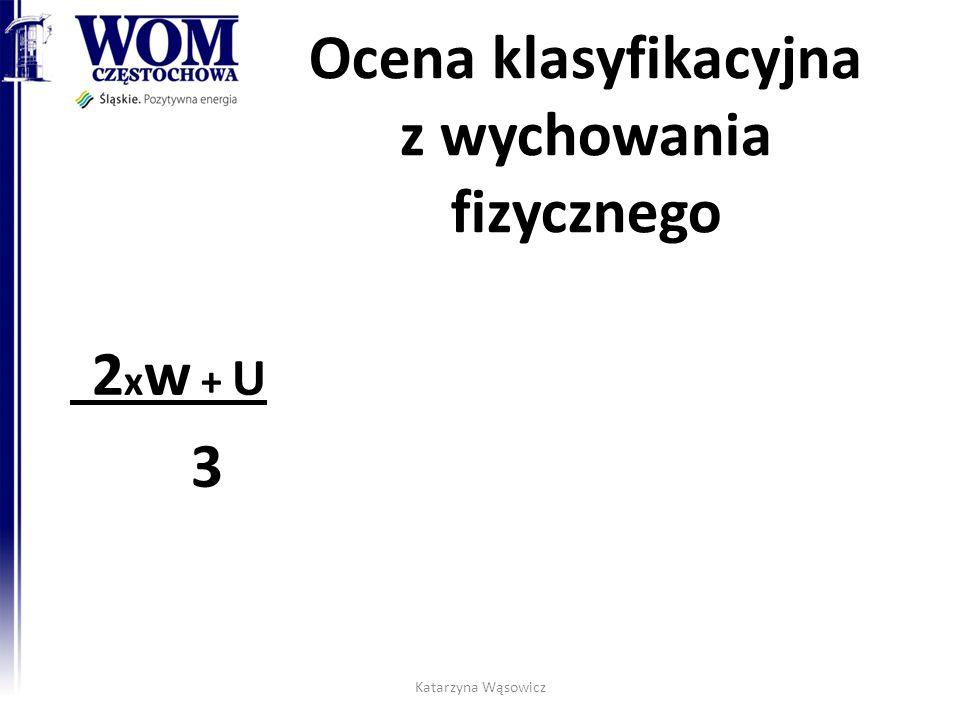 Ocena klasyfikacyjna z wychowania fizycznego 2 x w + U 3 Katarzyna Wąsowicz