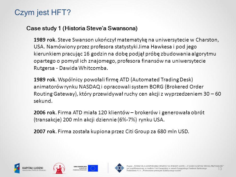 13 Czym jest HFT? Case study 1 (Historia Steve'a Swansona) 1989 rok. Steve Swanson ukończył matematykę na uniwersytecie w Charston, USA. Namówiony prz