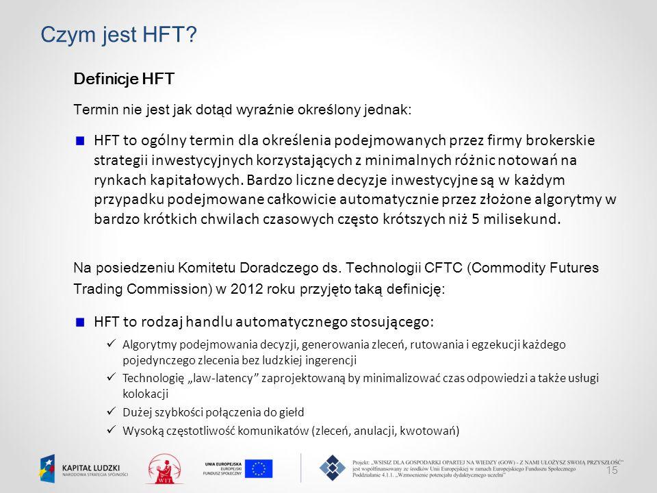 15 Czym jest HFT? Definicje HFT Termin nie jest jak dotąd wyraźnie określony jednak: HFT to ogólny termin dla określenia podejmowanych przez firmy bro
