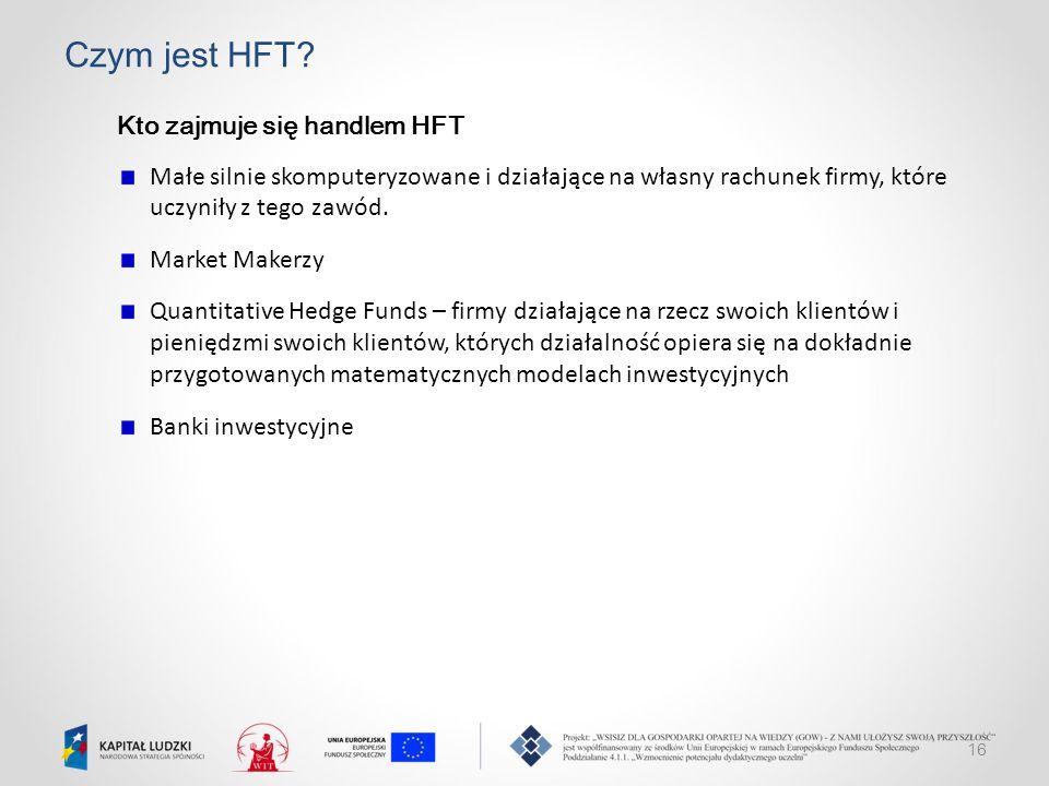 16 Czym jest HFT? Kto zajmuje się handlem HFT Małe silnie skomputeryzowane i działające na własny rachunek firmy, które uczyniły z tego zawód. Market