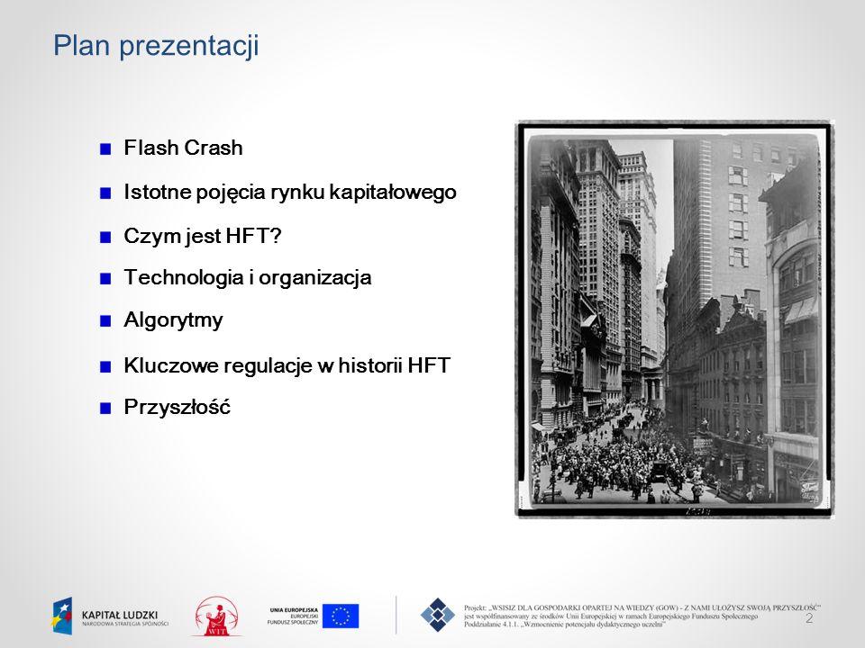 2 Plan prezentacji Flash Crash Istotne pojęcia rynku kapitałowego Czym jest HFT? Technologia i organizacja Algorytmy Kluczowe regulacje w historii HFT