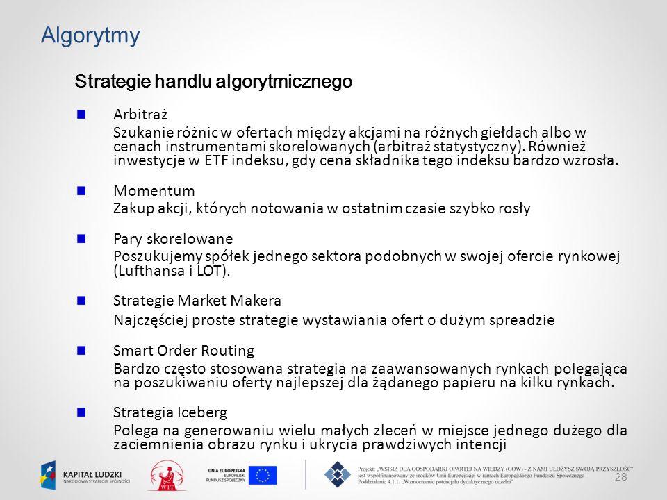 28 Algorytmy Strategie handlu algorytmicznego Arbitraż Szukanie różnic w ofertach między akcjami na różnych giełdach albo w cenach instrumentami skore
