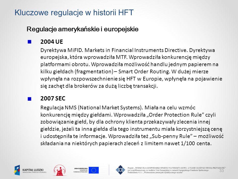 33 Kluczowe regulacje w historii HFT Regulacje amerykańskie i europejskie 2004 UE Dyrektywa MiFID. Markets in Financial Instruments Directive. Dyrekty
