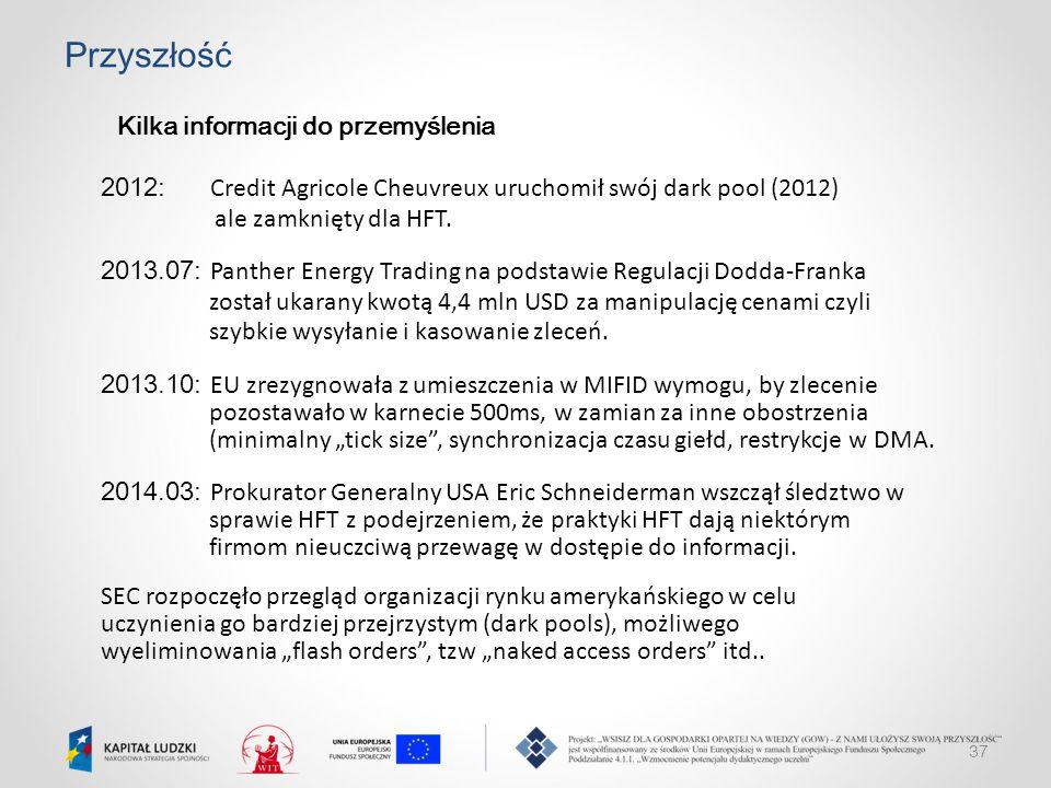 37 Przyszłość Kilka informacji do przemyślenia 2012: Credit Agricole Cheuvreux uruchomił swój dark pool (2012) ale zamknięty dla HFT. 2013.07: Panther