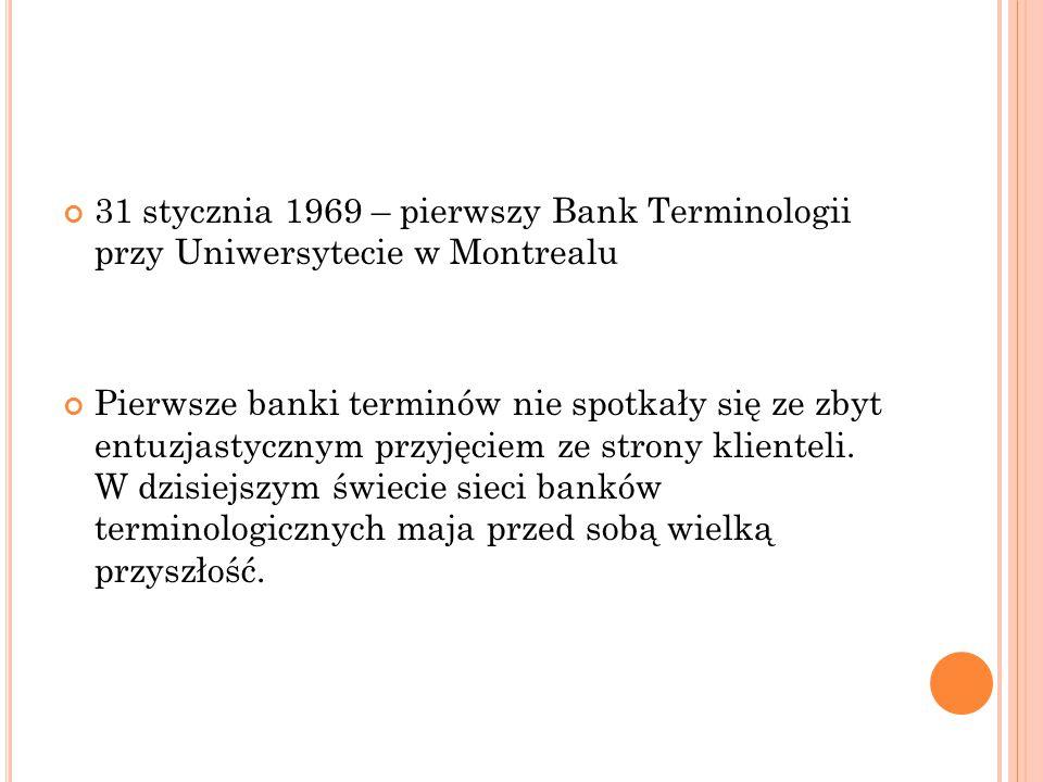 31 stycznia 1969 – pierwszy Bank Terminologii przy Uniwersytecie w Montrealu Pierwsze banki terminów nie spotkały się ze zbyt entuzjastycznym przyjęci