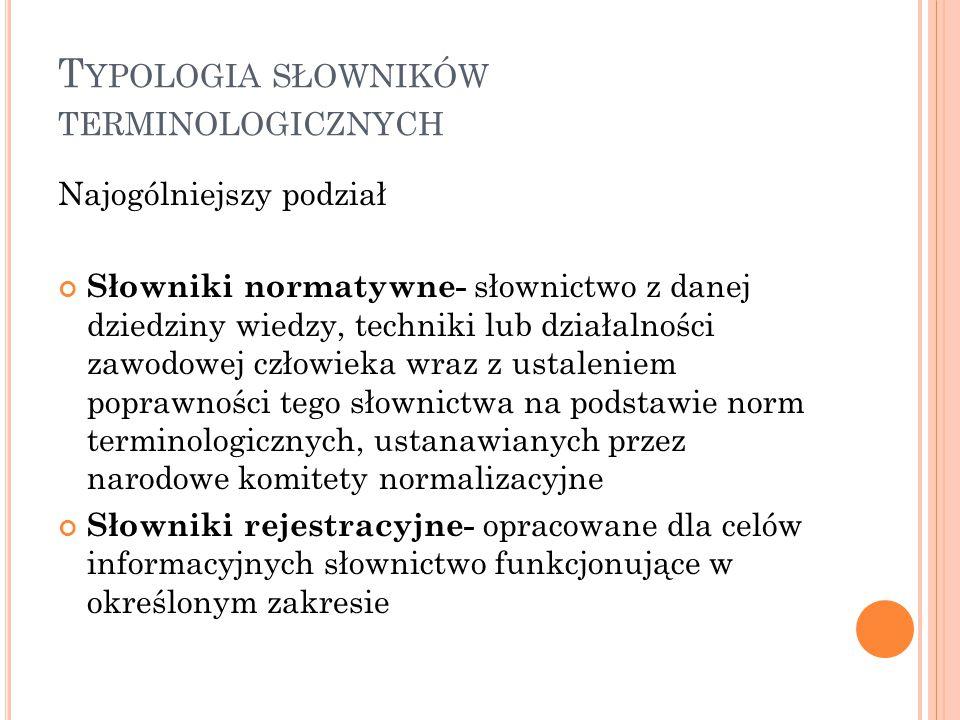 T YPOLOGIA SŁOWNIKÓW TERMINOLOGICZNYCH Słowniki naukowe- porządkują i aktualizują terminologię określonej dyscypliny, definiują terminy przy pomocy odpowiednich instytucji naukowych lub autorytetów Słowniki jednojęzyczne (leksykony)- układ alfabetyczny lub systematyczny Słowniki dwujęzyczne- alfabetyczne lub systematyczne Słowniki szerokotematyczne Słowniki branżowe Słowniki wąskotematyczne Słowniki równoległe - systematyczne i alfabetyczna jednocześnie