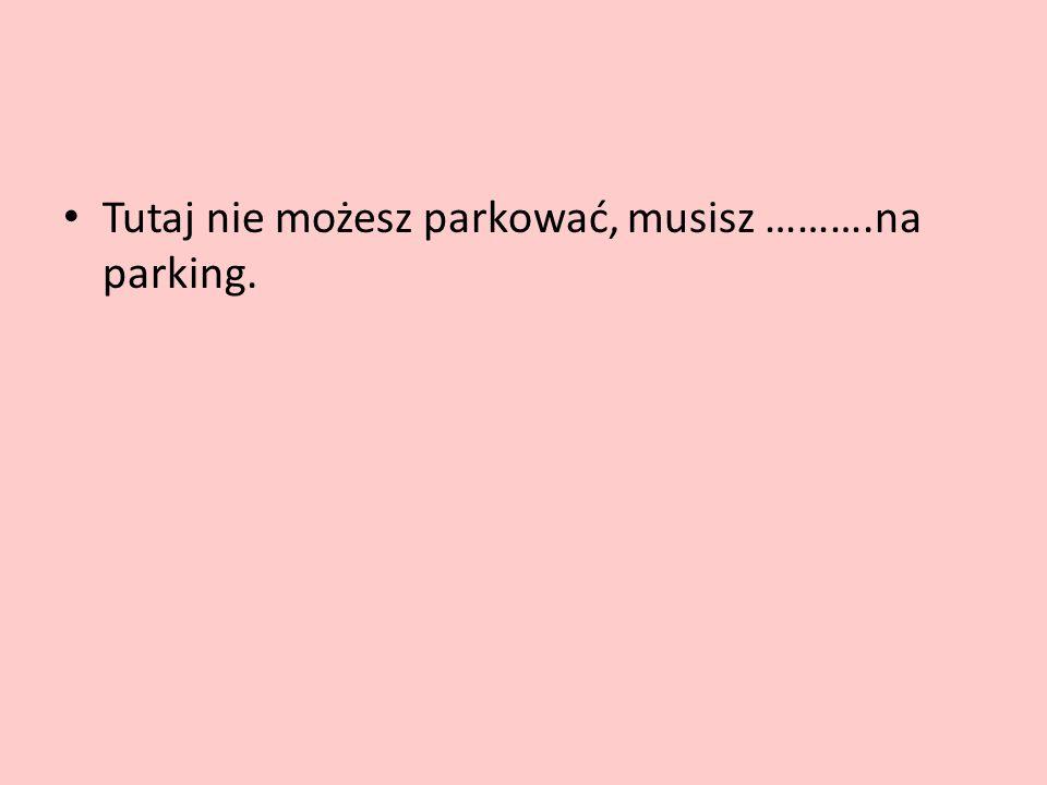 Tutaj nie możesz parkować, musisz ……….na parking.
