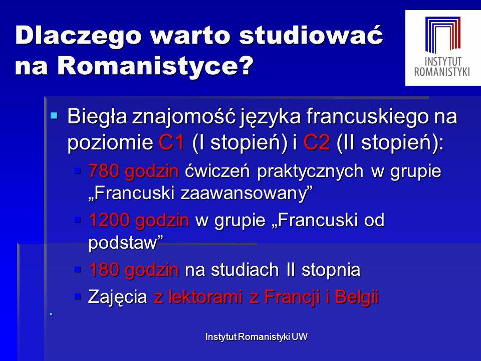 Dlaczego warto studiować na Romanistyce?  Biegła znajomość języka francuskiego na poziomie C1 (I stopień) i C2 (II stopień):  780 godzin ćwiczeń pra