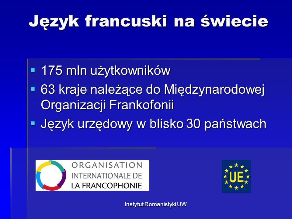 Instytut Romanistyki UW Język francuski na świecie  175 mln użytkowników  63 kraje należące do Międzynarodowej Organizacji Frankofonii  Język urzęd