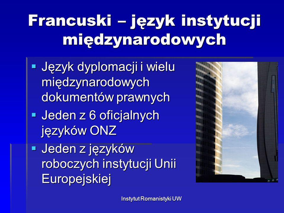 Instytut Romanistyki UW Francuski – język instytucji międzynarodowych  Język dyplomacji i wielu międzynarodowych dokumentów prawnych  Jeden z 6 ofic
