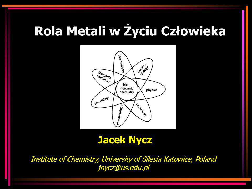 Rola Metali w Życiu Człowieka Jacek Nycz Institute of Chemistry, University of Silesia Katowice, Poland jnycz@us.edu.pl