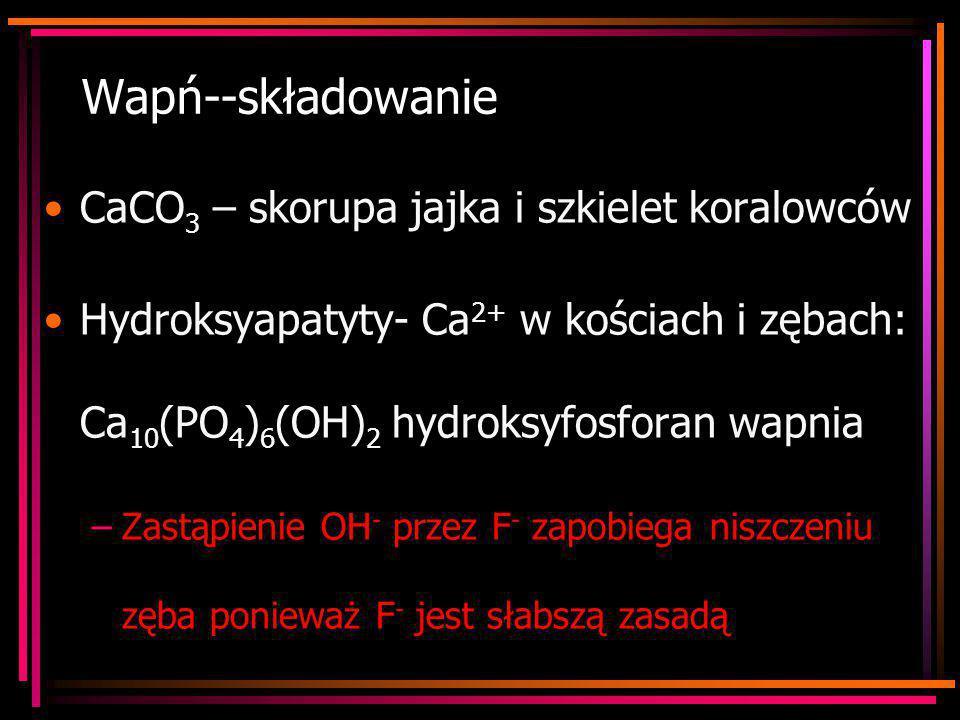 Wapń--składowanie CaCO 3 – skorupa jajka i szkielet koralowców Hydroksyapatyty- Ca 2+ w kościach i zębach: Ca 10 (PO 4 ) 6 (OH) 2 hydroksyfosforan wap