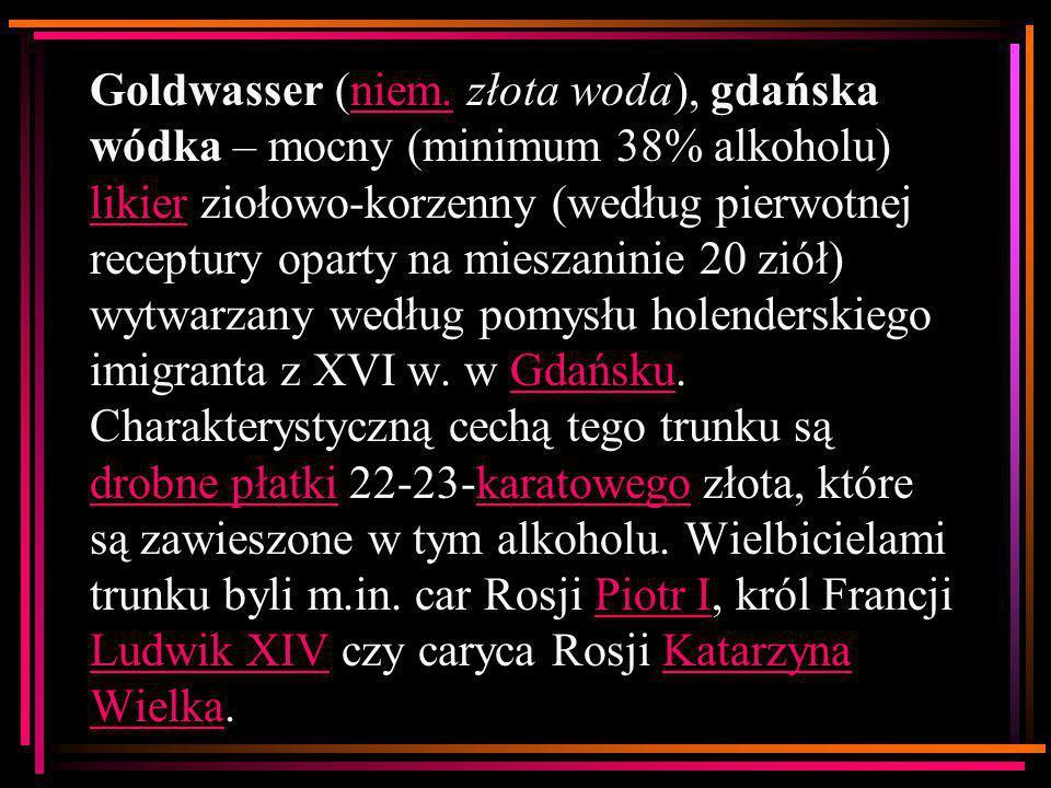 Goldwasser (niem. złota woda), gdańska wódka – mocny (minimum 38% alkoholu) likier ziołowo-korzenny (według pierwotnej receptury oparty na mieszaninie