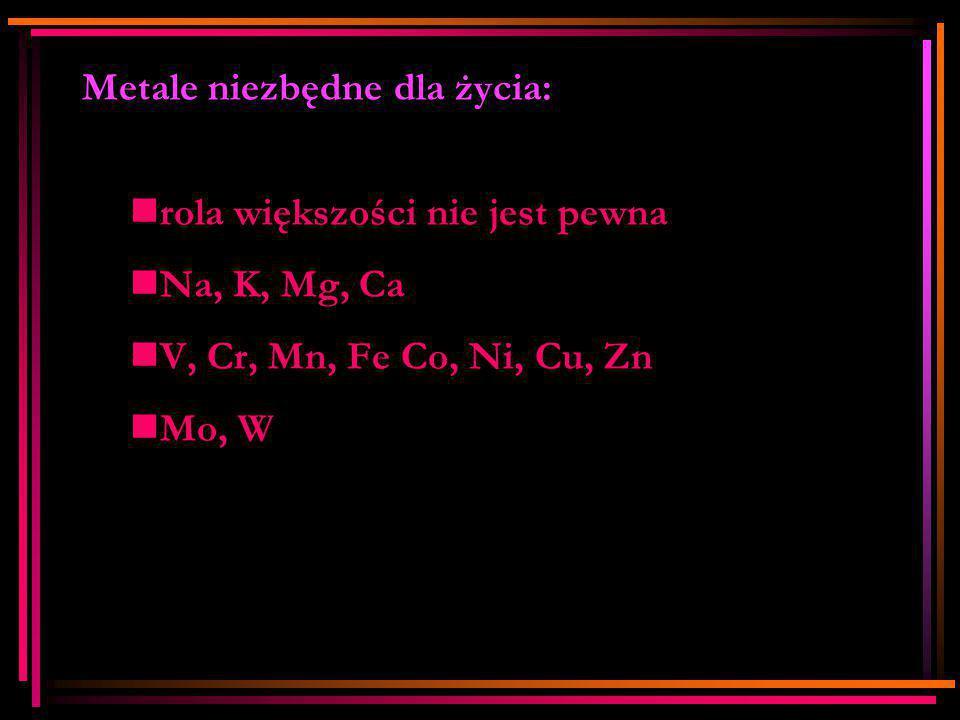 Metale niezbędne dla życia: rola większości nie jest pewna Na, K, Mg, Ca V, Cr, Mn, Fe Co, Ni, Cu, Zn Mo, W