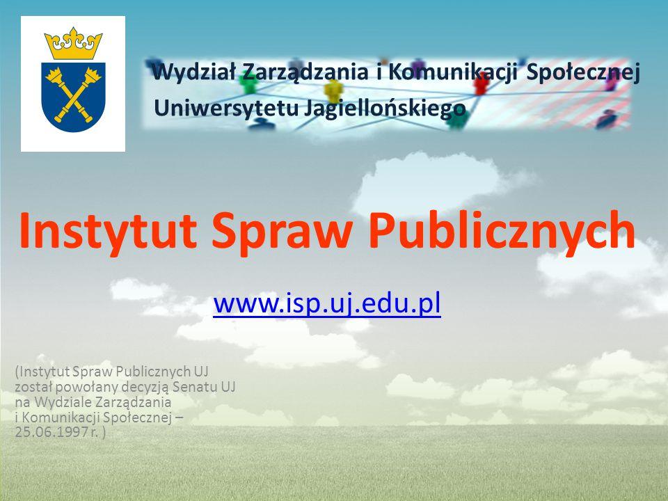 Wydział Zarządzania i Komunikacji Społecznej Uniwersytetu Jagiellońskiego Instytut Spraw Publicznych www.isp.uj.edu.pl (Instytut Spraw Publicznych UJ został powołany decyzją Senatu UJ na Wydziale Zarządzania i Komunikacji Społecznej – 25.06.1997 r.