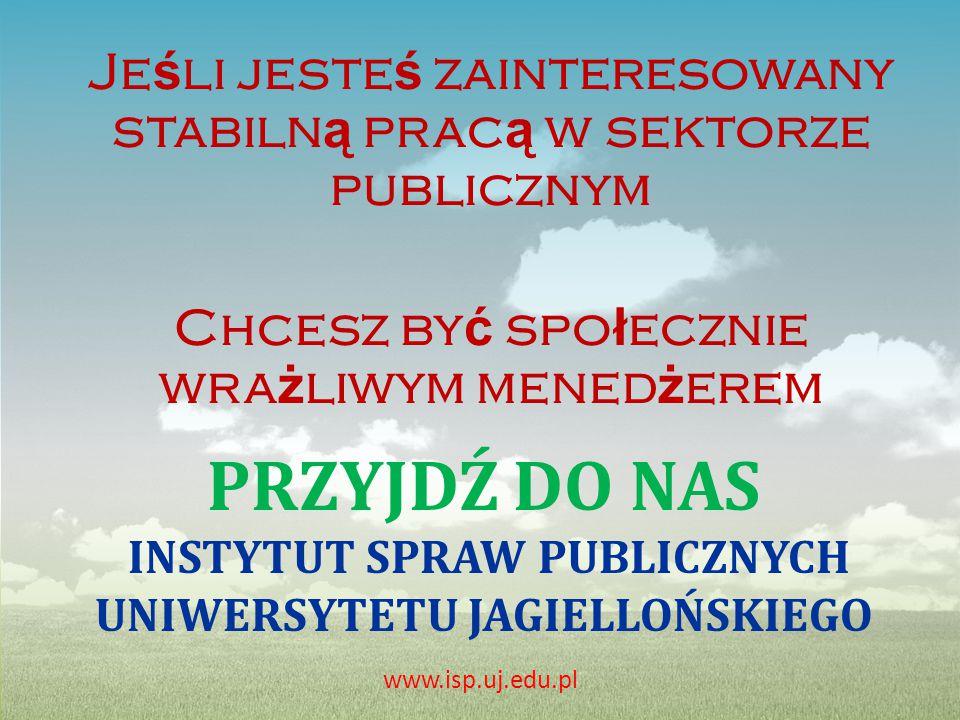 PRZYJDŹ DO NAS INSTYTUT SPRAW PUBLICZNYCH UNIWERSYTETU JAGIELLOŃSKIEGO Je ś li jeste ś zainteresowany stabiln ą prac ą w sektorze publicznym Chcesz by ć spo ł ecznie wra ż liwym mened ż erem www.isp.uj.edu.pl