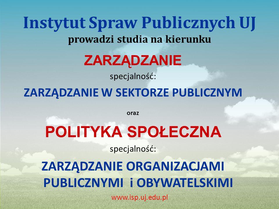 Instytut Spraw Publicznych UJ prowadzi studia na kierunku ZARZĄDZANIE specjalność: ZARZĄDZANIE W SEKTORZE PUBLICZNYM oraz POLITYKA SPOŁECZNA specjalność: ZARZĄDZANIE ORGANIZACJAMI PUBLICZNYMI i OBYWATELSKIMI www.isp.uj.edu.pl