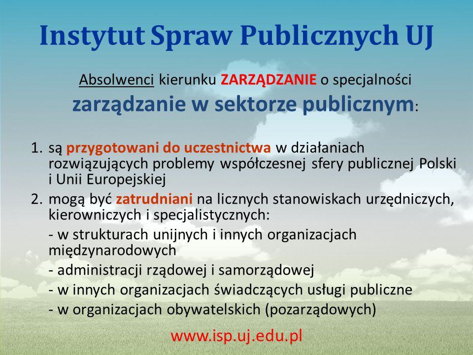Instytut Spraw Publicznych UJ Absolwenci kierunku ZARZĄDZANIE o specjalności zarządzanie w sektorze publicznym : 1.są przygotowani do uczestnictwa w działaniach rozwiązujących problemy współczesnej sfery publicznej Polski i Unii Europejskiej 2.mogą być zatrudniani na licznych stanowiskach urzędniczych, kierowniczych i specjalistycznych: - w strukturach unijnych i innych organizacjach międzynarodowych - administracji rządowej i samorządowej - w innych organizacjach świadczących usługi publiczne - w organizacjach obywatelskich (pozarządowych) www.isp.uj.edu.pl