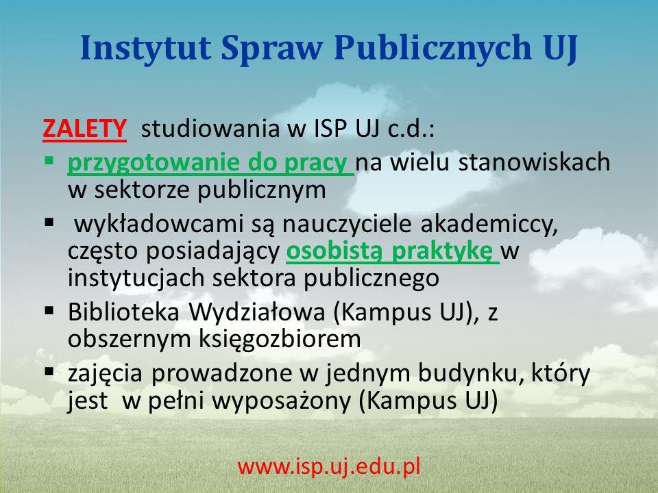 Instytut Spraw Publicznych UJ ZALETY studiowania w ISP UJ c.d.:  przygotowanie do pracy na wielu stanowiskach w sektorze publicznym  wykładowcami są nauczyciele akademiccy, często posiadający osobistą praktykę w instytucjach sektora publicznego  Biblioteka Wydziałowa (Kampus UJ), z obszernym księgozbiorem  zajęcia prowadzone w jednym budynku, który jest w pełni wyposażony (Kampus UJ) www.isp.uj.edu.pl