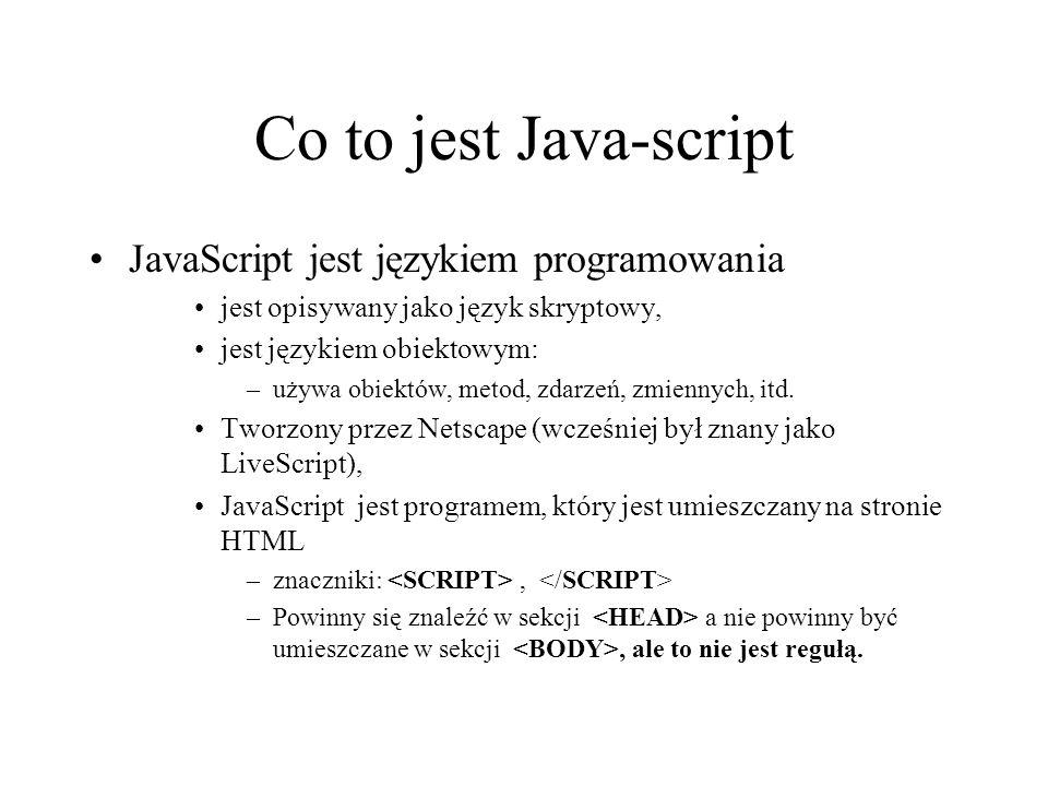 Co to jest Java-script JavaScript jest językiem programowania jest opisywany jako język skryptowy, jest językiem obiektowym: –używa obiektów, metod, z