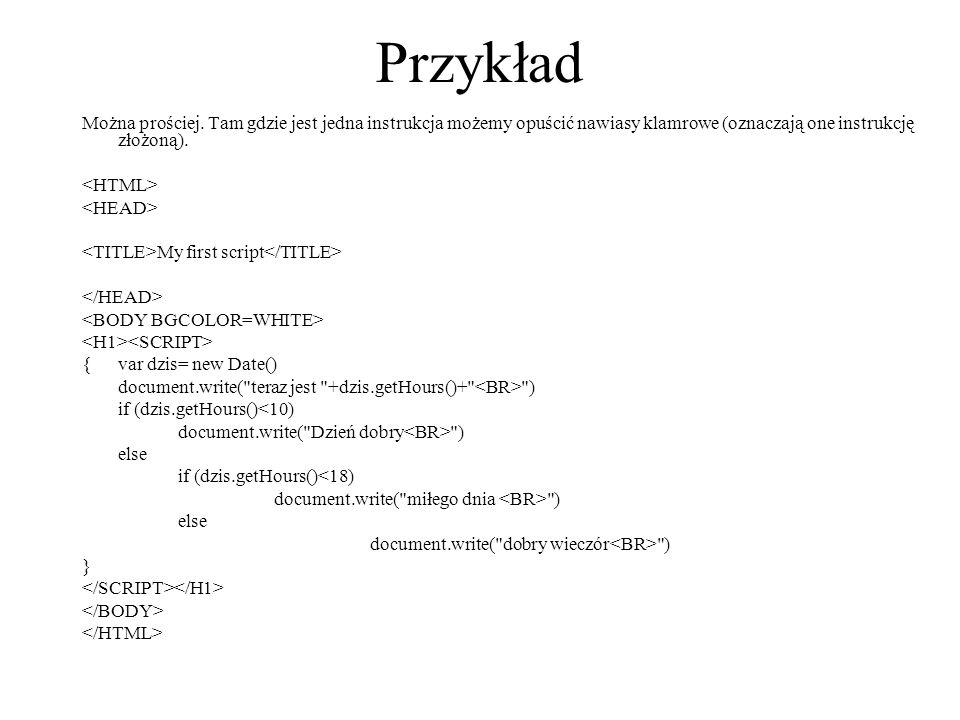 Przykład Można prościej. Tam gdzie jest jedna instrukcja możemy opuścić nawiasy klamrowe (oznaczają one instrukcję złożoną). My first script {var dzis