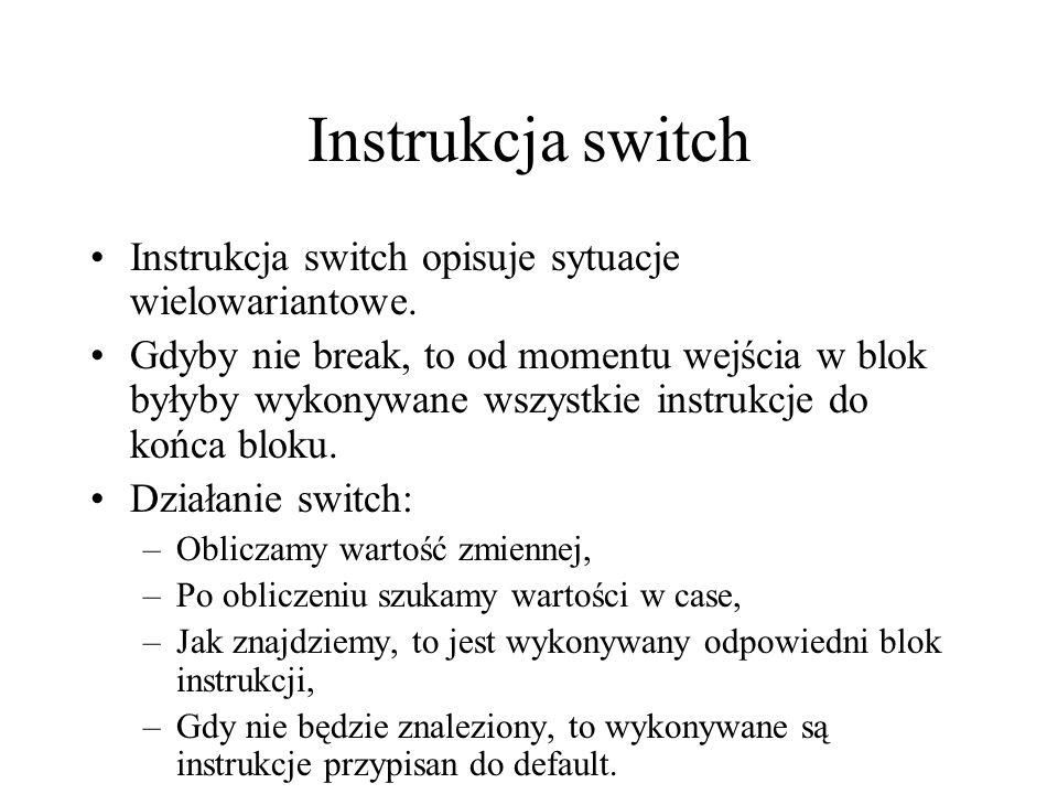 Instrukcja switch Instrukcja switch opisuje sytuacje wielowariantowe. Gdyby nie break, to od momentu wejścia w blok byłyby wykonywane wszystkie instru