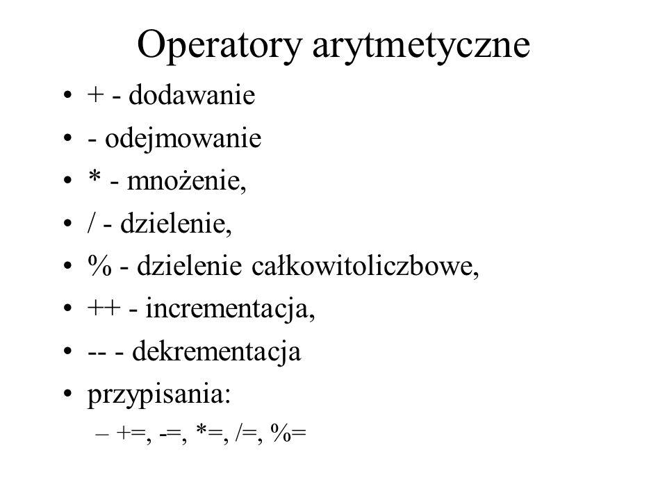Operatory arytmetyczne + - dodawanie - odejmowanie * - mnożenie, / - dzielenie, % - dzielenie całkowitoliczbowe, ++ - incrementacja, -- - dekrementacj