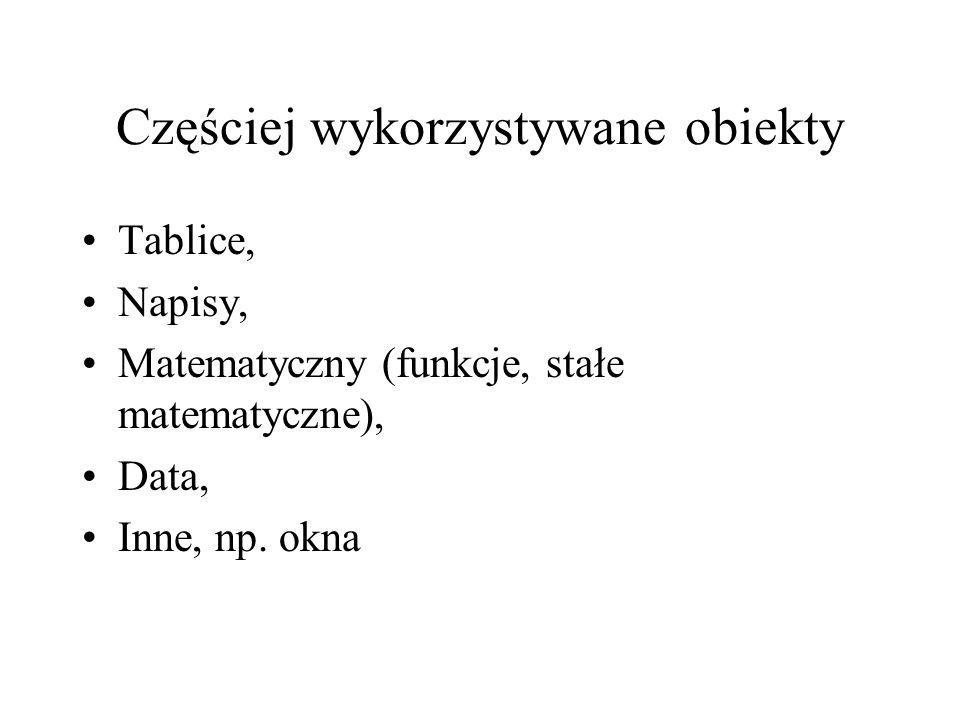 Częściej wykorzystywane obiekty Tablice, Napisy, Matematyczny (funkcje, stałe matematyczne), Data, Inne, np. okna