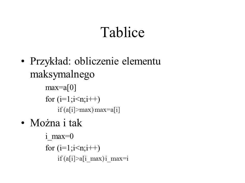 Tablice Przykład: obliczenie elementu maksymalnego max=a[0] for (i=1;i<n;i++) if (a[i]>max) max=a[i] Można i tak i_max=0 for (i=1;i<n;i++) if (a[i]>a[