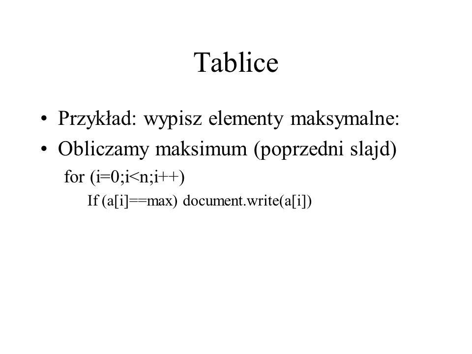 Tablice Przykład: wypisz elementy maksymalne: Obliczamy maksimum (poprzedni slajd) for (i=0;i<n;i++) If (a[i]==max) document.write(a[i])