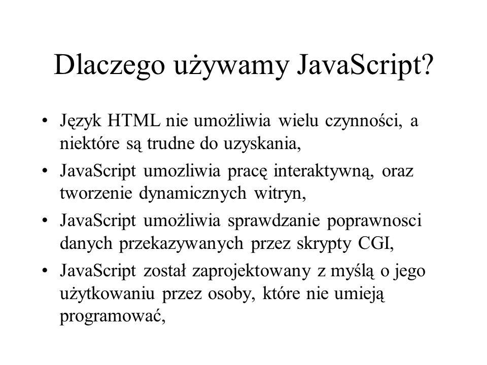 Dlaczego używamy JavaScript? Język HTML nie umożliwia wielu czynności, a niektóre są trudne do uzyskania, JavaScript umozliwia pracę interaktywną, ora