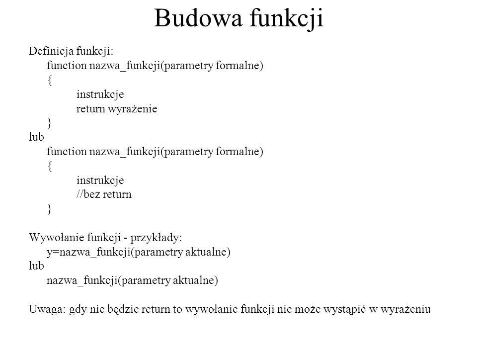 Budowa funkcji Definicja funkcji: function nazwa_funkcji(parametry formalne) { instrukcje return wyrażenie } lub function nazwa_funkcji(parametry form