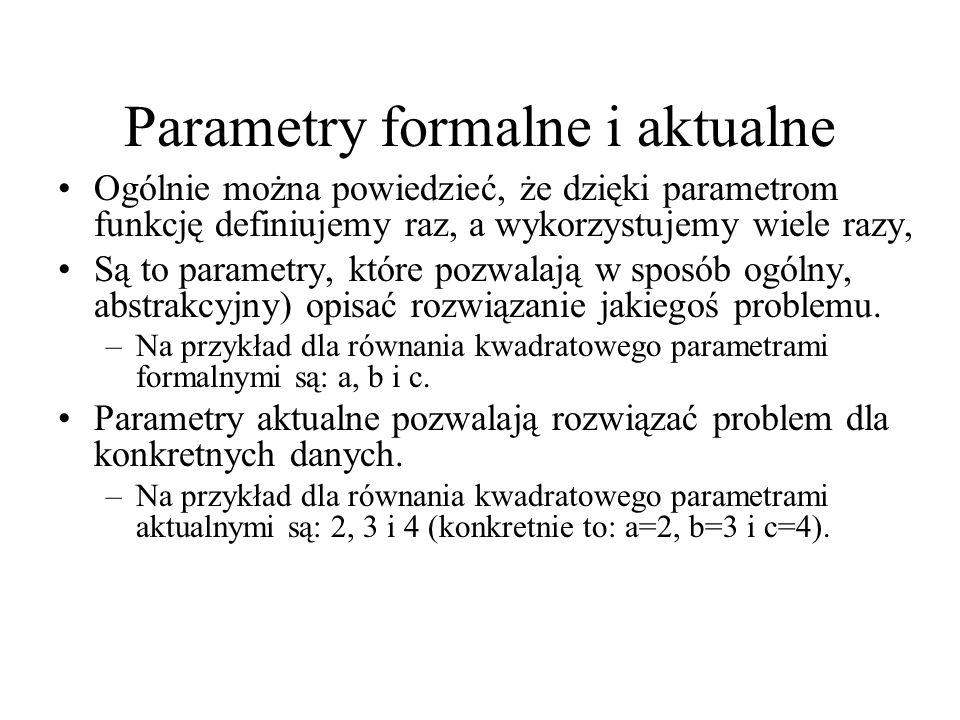 Parametry formalne i aktualne Ogólnie można powiedzieć, że dzięki parametrom funkcję definiujemy raz, a wykorzystujemy wiele razy, Są to parametry, kt