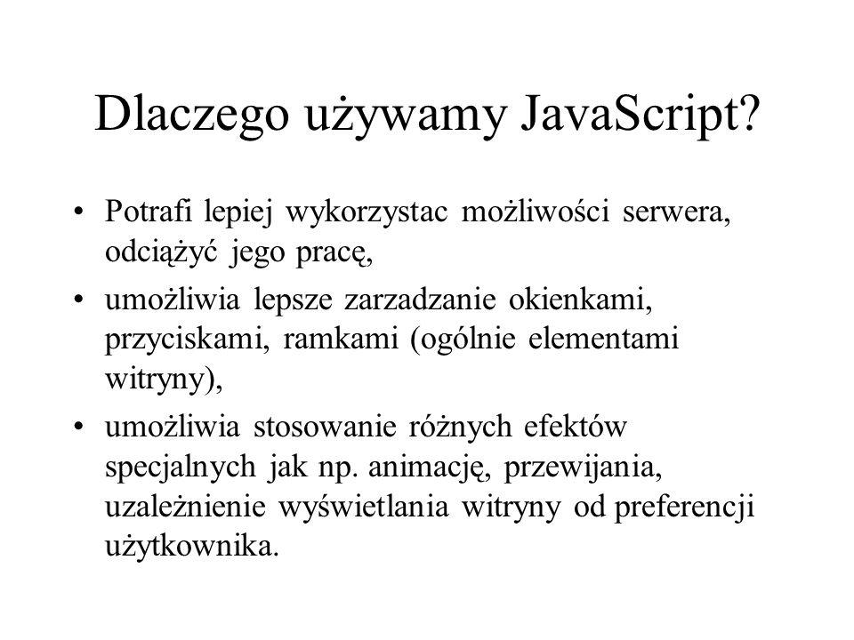 Dlaczego używamy JavaScript? Potrafi lepiej wykorzystac możliwości serwera, odciążyć jego pracę, umożliwia lepsze zarzadzanie okienkami, przyciskami,