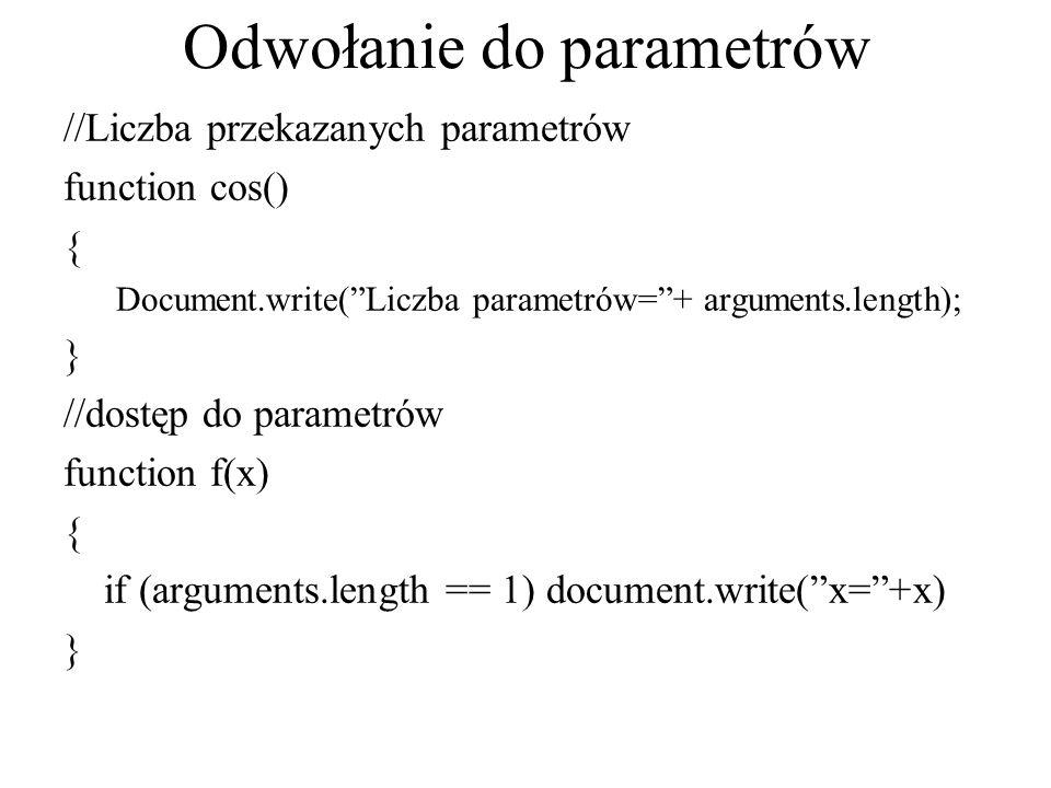 """Odwołanie do parametrów //Liczba przekazanych parametrów function cos() { Document.write(""""Liczba parametrów=""""+ arguments.length); } //dostęp do parame"""