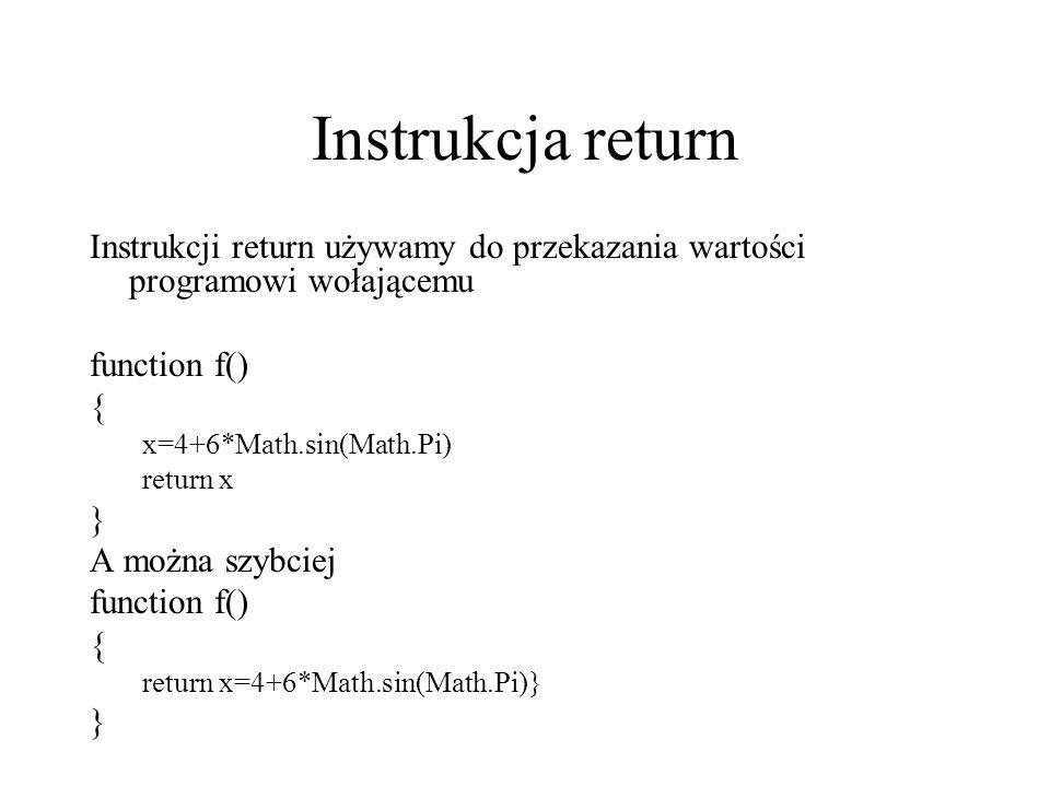 Instrukcja return Instrukcji return używamy do przekazania wartości programowi wołającemu function f() { x=4+6*Math.sin(Math.Pi) return x } A można sz