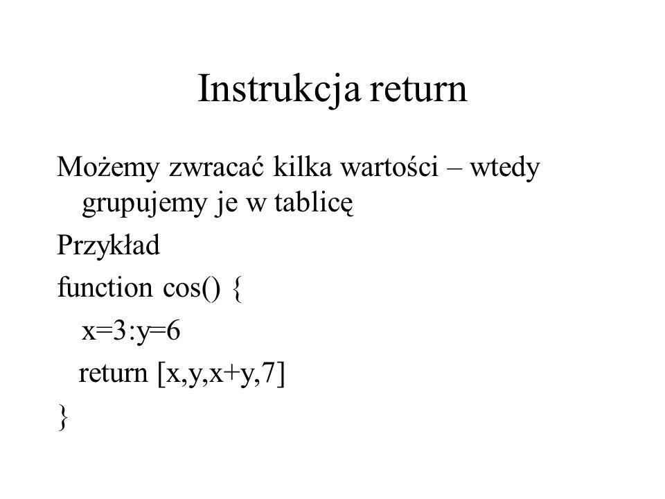 Instrukcja return Możemy zwracać kilka wartości – wtedy grupujemy je w tablicę Przykład function cos() { x=3:y=6 return [x,y,x+y,7] }