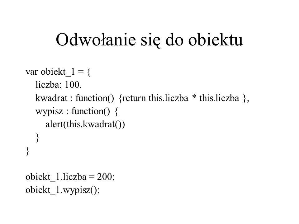 Odwołanie się do obiektu var obiekt_1 = { liczba: 100, kwadrat : function() {return this.liczba * this.liczba }, wypisz : function() { alert(this.kwad