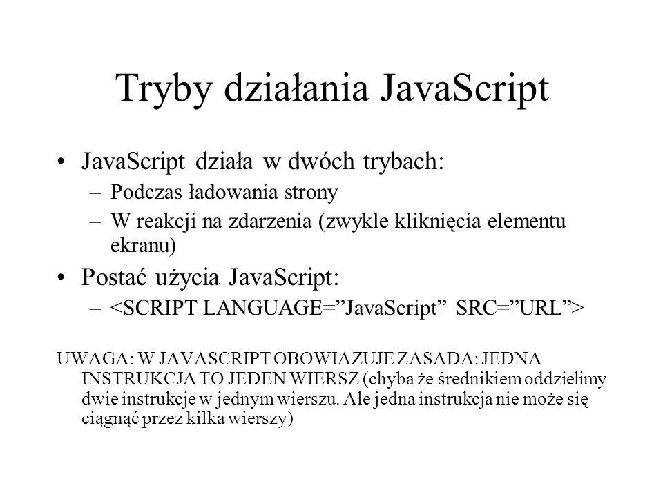Tryby działania JavaScript JavaScript działa w dwóch trybach: –Podczas ładowania strony –W reakcji na zdarzenia (zwykle kliknięcia elementu ekranu) Po