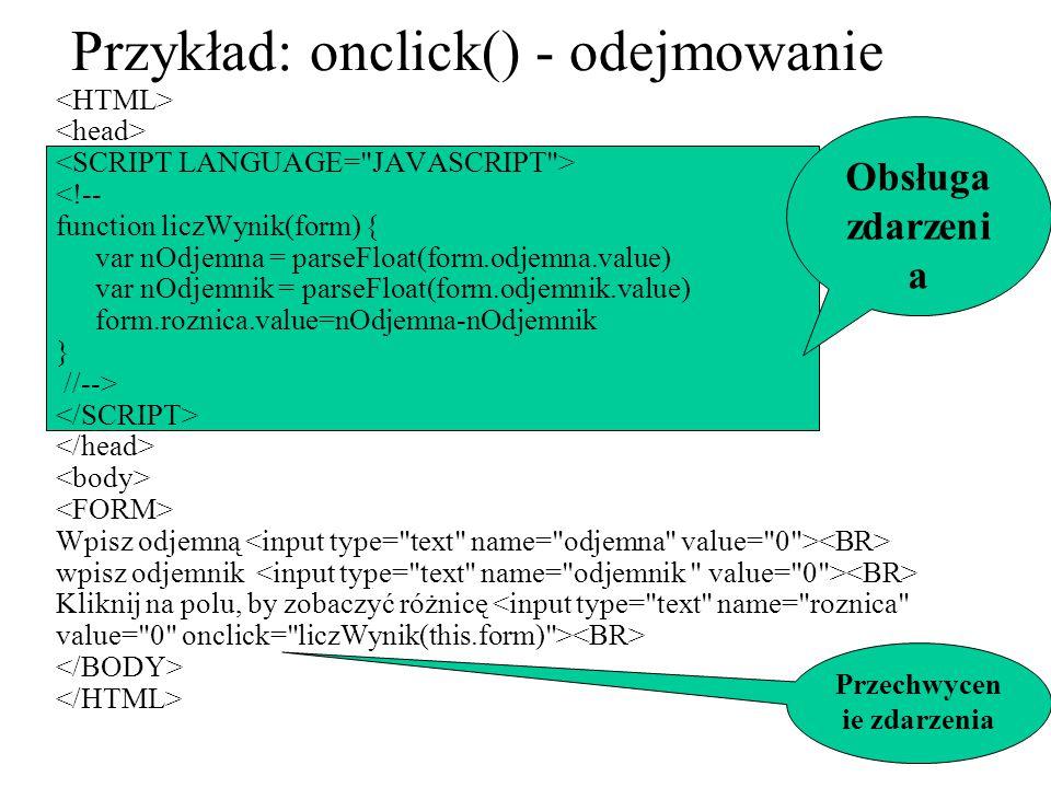 Przykład: onclick() - odejmowanie <!-- function liczWynik(form) { var nOdjemna = parseFloat(form.odjemna.value) var nOdjemnik = parseFloat(form.odjemn