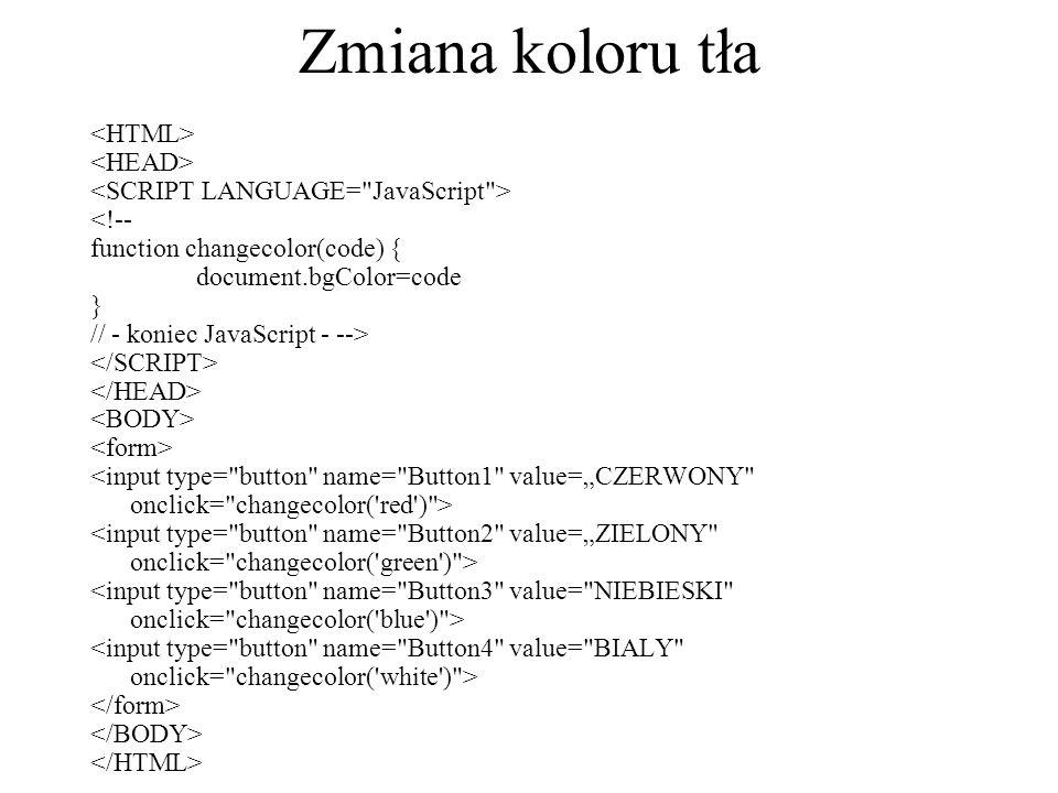 Zmiana koloru tła <!-- function changecolor(code) { document.bgColor=code } // - koniec JavaScript - -->