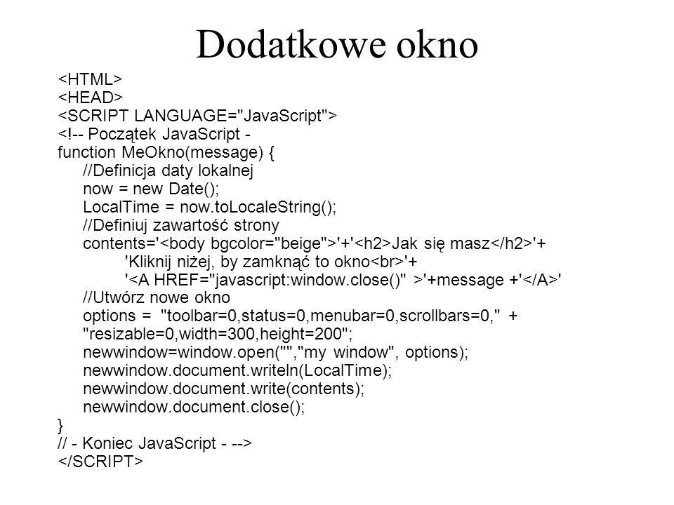 Dodatkowe okno <!-- Początek JavaScript - function MeOkno(message) { //Definicja daty lokalnej now = new Date(); LocalTime = now.toLocaleString(); //D