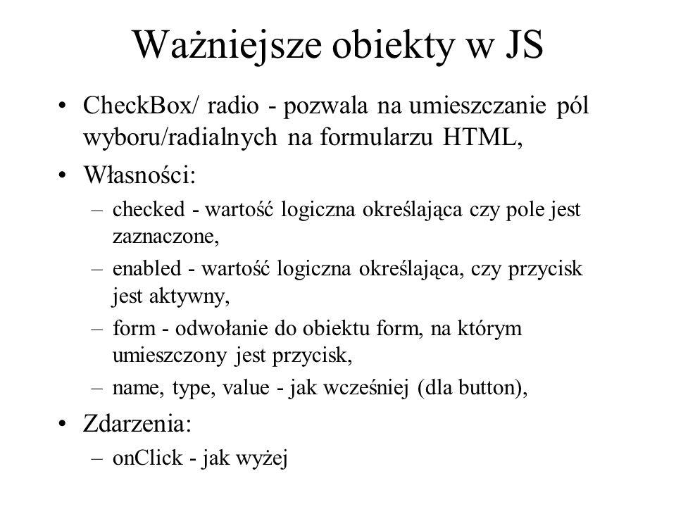 Ważniejsze obiekty w JS CheckBox/ radio - pozwala na umieszczanie pól wyboru/radialnych na formularzu HTML, Własności: –checked - wartość logiczna okr