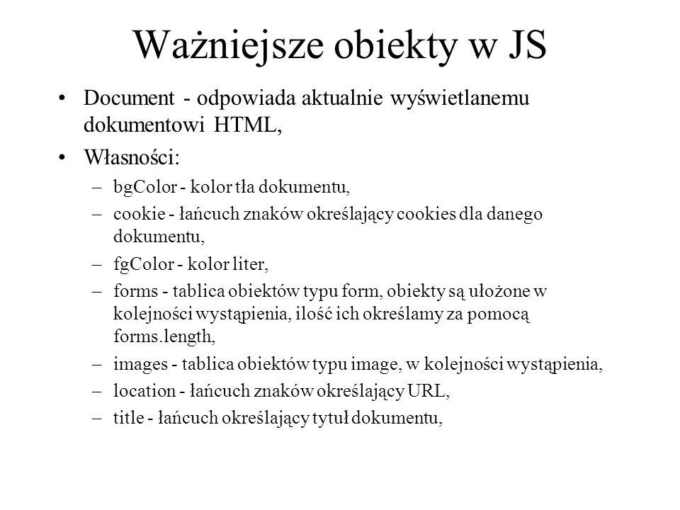 Ważniejsze obiekty w JS Document - odpowiada aktualnie wyświetlanemu dokumentowi HTML, Własności: –bgColor - kolor tła dokumentu, –cookie - łańcuch zn