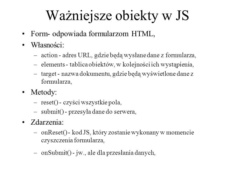 Ważniejsze obiekty w JS Form- odpowiada formularzom HTML, Własności: –action - adres URL, gdzie będą wysłane dane z formularza, –elements - tablica ob