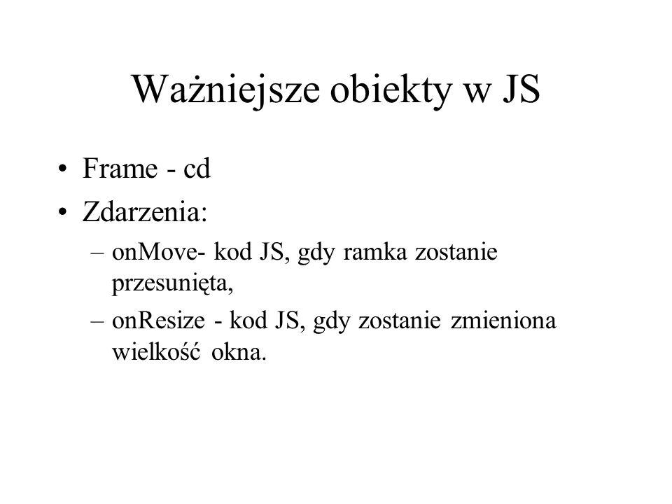 Ważniejsze obiekty w JS Frame - cd Zdarzenia: –onMove- kod JS, gdy ramka zostanie przesunięta, –onResize - kod JS, gdy zostanie zmieniona wielkość okn