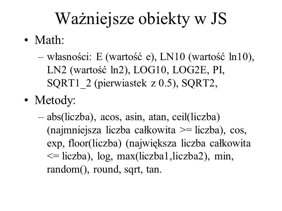Ważniejsze obiekty w JS Math: –własności: E (wartość e), LN10 (wartość ln10), LN2 (wartość ln2), LOG10, LOG2E, PI, SQRT1_2 (pierwiastek z 0.5), SQRT2,